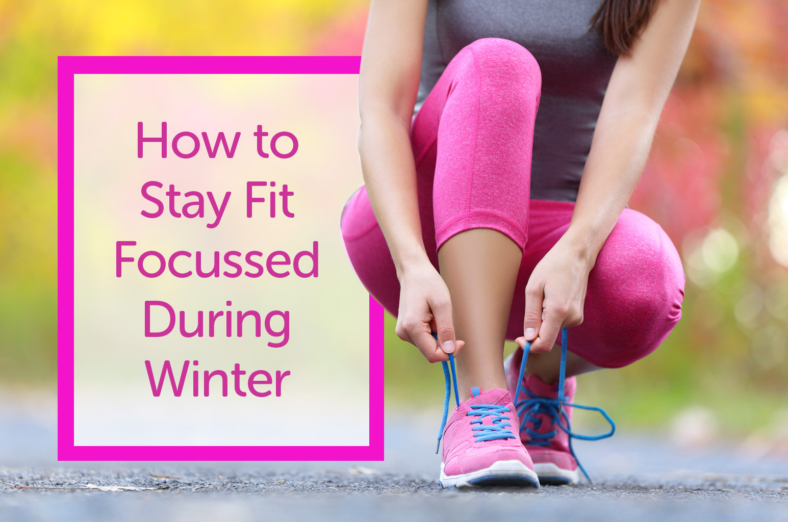 How to Stay Fit Focussed During Winter
